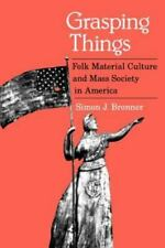 Grasping Things : Folk Material Culture and Mass Society in America by Simon...