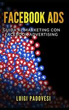 FACEBOOK ADS: Guida al Marketing con Facebook A, Padovesi-,