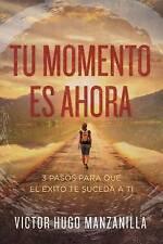Tu momento es ahora: 3 pasos para que el éxito te suceda a ti (Spanish Edition)