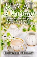 Tea at Downton : Afternoon Tea Recipes from the Unofficial Guide to Downton A...