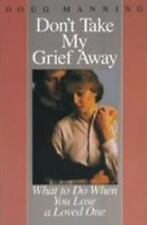 Don't Take My Grief Away : What to Do When You Lose a Loved One by Manning...