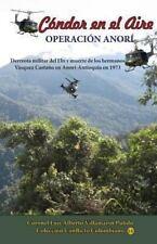 Condor en el Aire-Operacion Anori : Derrota Militar Del Eln y Ca�da de Los...