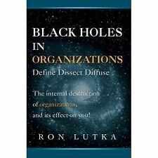 Black Holes in Organizations : Define Dissect Diffuse by Ron Lutka (2007,...