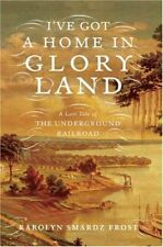 Ive Got a Home in Glory Land: A Lost Tale of the Underground Railroad by Karoly