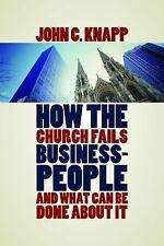 How the Church Fails Christians at Work : And What Can Be Done about It by...
