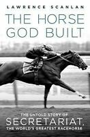 The Horse God Built: The Untold Story of Secretariat, the World's Greatest Raceh