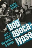 Bop Apocalypse: Jazz, Race, the Beats, and Drugs by Martin Torgoff: New