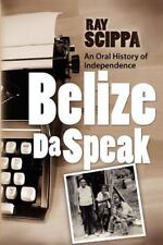 Belize Da Speak : An Oral History of Independence by Ray Scippa (2012,...