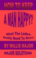 How to Keep a Man Happy : What the Ladies Really Need to Know (2013, Paperback)