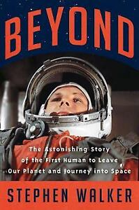 Beyond The Astonishing Story of the First Human to Leave Our Planet and Journey