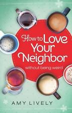 How to Love Your Neighbor Without Being Weird by Amy Lively (2015, Paperback)