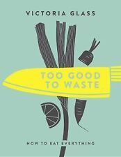Too Good to Waste : Making Magic Out of Forgotten Food by Victoria Glass...