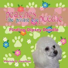 Peaches the Private Eye Poodle: Finding Dipsey Doodle by Patricia D. Hamilton