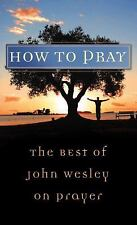 Value Bks.: How to Pray : The Best of John Wesley on Prayer by John Wesley (2008