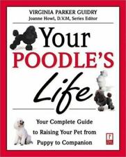 Your Poodle's Life: Your Complete Guide to Raising Your Pet from Puppy to Compan
