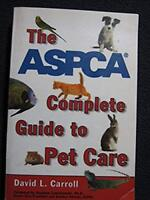 The ASPCA Complete Guide to Pet Care (Reference) [Nov 01, 2001] Carroll, David..