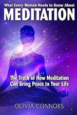 What Every Woman Needs to Know about Meditation : The Truth of How Meditation...