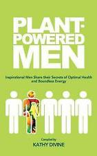 Plant-powered Men: Inspirational Men Share their Secrets of Optimal Health and B