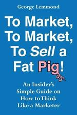 To Market, To Market, To Sell a Fat Pig!: An Insider's Simple Guide on How to