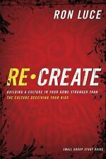 Recreate: Building a Culture in Your Home Stronger than the Culture Deceiving Yo