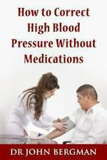 How to Correct High Blood Pressure Without Medications: By Bergman, John