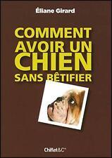 Comment avoir un chien sans bêtifier par Eliane Girard