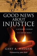 Good News about Injustice : A Witness of Courage in a Hurting World by Gary A. H