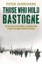 Those Who Hold Bastogne: The True Story of the Soldiers and Civilians Who Fought