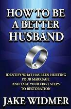 How to Be a Better Husband: Identify What Has Been Hurting Your Marriage and Tak