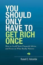 You Should Only Have to Get Rich Once : How to Avoid Toxic Financial Advice and