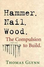 Hammer. Nail. Wood.: The Compulsion to Build, Glynn, Thomas P., Very Good Books