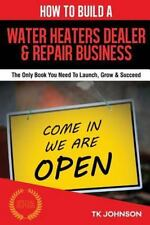 How to Build a Water Heaters Dealer and Repair Business (Special Edition) :...