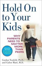 Hold on to Your Kids : Why Parents Need to Matter More Than Peers by Gordon...