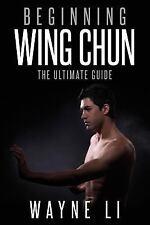 Wing Chun : Beginning Wing Chun; the Ultimate Guide to Starting Wing Chun, Pa...