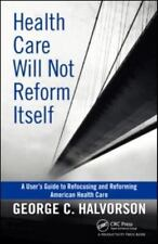 Health Care Will Not Reform Itself : A User's Guide to Refocusing and...