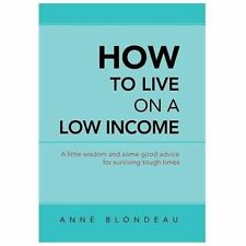 How to Live on a Low Income : A Little Wisdom and Some Good Advice for...