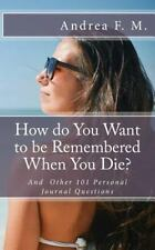 How Do You Want to Be Remembered When You Die? and Other 101 Personal Journal...