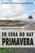 En Cuba No Hay Primavera : Diez años Infructuosos Pro-Reformas by Manuel...