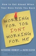 Working for You Isn't Working for Me : How to Get Ahead When Your Boss Holds...