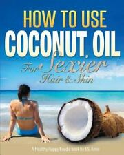 Coconut Health Recipes and Remedies Ser.: How to Use Coconut Oil for Sexier...