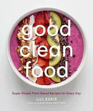 Good Clean Food: Super Simple Plant-Based Recipes for Every Day by Kunin, Lily