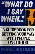 """What Do I Say When..."""": A Guidebook for Getting Your Way With People on the Job"""