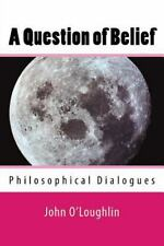 A Question of Belief : Philosophical Dialogues by John O'Loughlin (2014,...