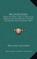 Mushrooms: How To Grow Them, A Practical Treatise On Mushroom Culture For Profit
