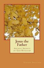 Jesus the Father : Ancient Secrets of God Revealed by Surosh Shafihie (2014,...