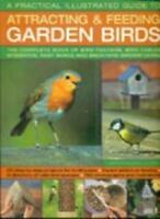 Practical Illustrated Guide to Attracting and Feeding Garden Birds: The Comple,