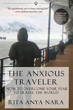 The Anxious Traveler : How to Overcome Your Fear to Travel the World by Rita...