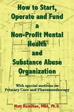 How to Start, Operate and Fund a Non-Profit Mental Health and Substance Abuse Or