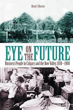 Eye on the Future : Business People in Calgary and the Bow Valley, 1870-1900...