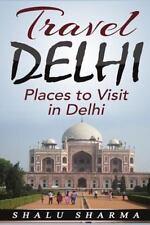 Travel Delhi: Places to Visit in Delhi by Shalu Sharma (2015, Paperback)